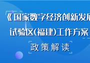 福建省政府印发《国家数字经济创新发展试验区(福建)工作方案》