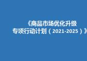 关于印发《商品市场优化升级专项行动计划(2021-2025)》的通知