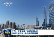 【奋斗百年路 启航新征程·今日中国】广东:以更大魄力在更高起点上推进改革开放