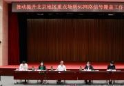 工业和信息化部 北京市人民政府共同召开推动提升北京地区重点场所5G网络信号 覆盖工作会议